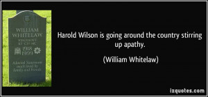 Harold Wilson is going around the country stirring up apathy ...
