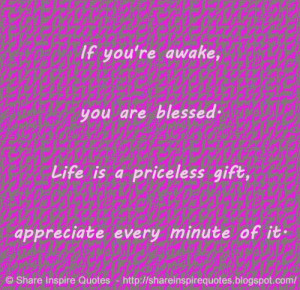 If you're awake, you are blessed. Life is a priceless gift, appreciate ...