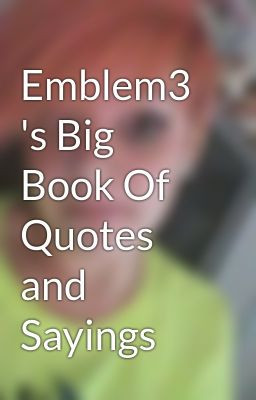Emblem3 's Big Book Of Quotes and Sayings