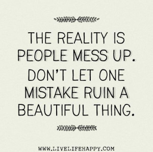 ... people mess up. Don't let one mistake ruin a beautiful thing.