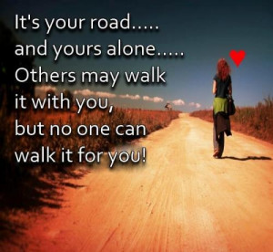 ... are alone..Others may walk it with you but no one can walk it for you