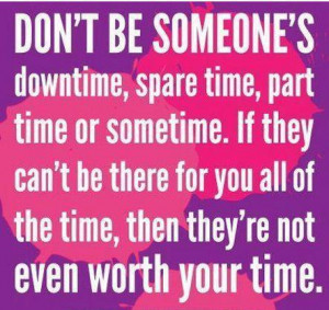 ... there for you all of the time, then they're not even worth your time