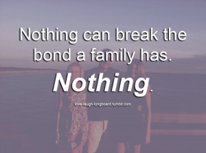Nothing Can Break the bond a family has,Nothing ~ Family Quote