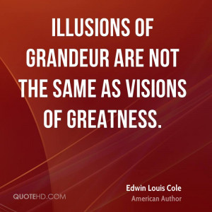 Illusions of grandeur are not the same as visions of greatness.