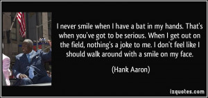never smile when I have a bat in my hands. That's when you've got to ...