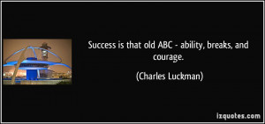 ... is that old ABC - ability, breaks, and courage. - Charles Luckman