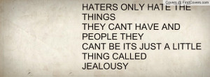 HATERS ONLY HATE THE THINGS THEY CANT HAVE AND PEOPLE THEY CANT BE ITS ...