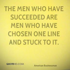 The men who have succeeded are men who have chosen one line and stuck