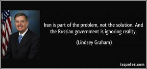 Iran is part of the problem, not the solution. And the Russian ...