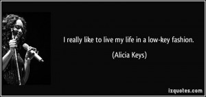 really like to live my life in a low-key fashion. - Alicia Keys