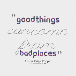 Quotes Picture: good things can come from bad places