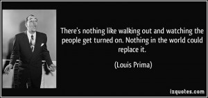 ... people get turned on. Nothing in the world could replace it. - Louis