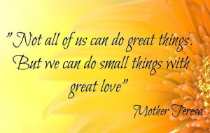 ... of us can do great things. But we can do small things with great love