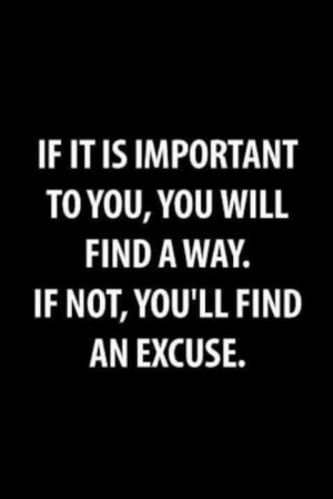 ... important to you, you will find a way. If not, you'll find an excuse