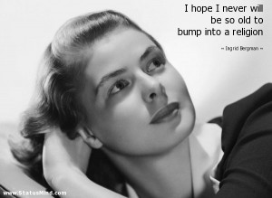 ... old to bump into a religion - Ingrid Bergman Quotes - StatusMind.com
