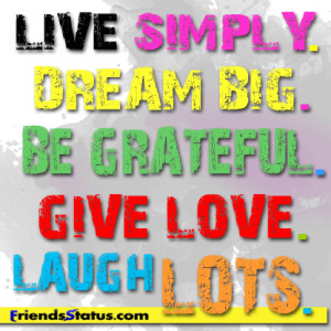 Live simply, dream big, be grateful, give love, laugh lots.