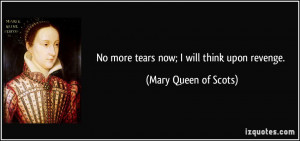 No more tears now; I will think upon revenge. - Mary Queen of Scots