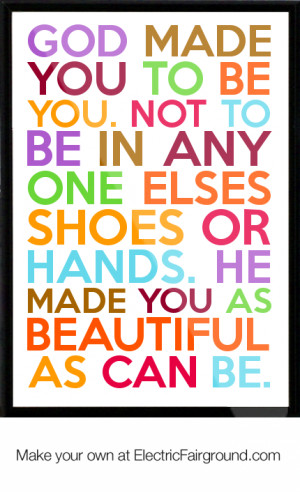 God made you to be you. Not to be in any one elses shoes or hands. He ...