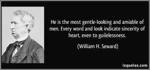 ... sincerity of heart, even to guilelessness. - William H. Seward