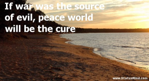 Famous War Quotes If war was the source of evil,