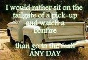 would rather sit on the tailgate of a pick up and watch a bonfire ...