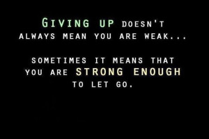 ... you are weak... sometimes it means that you are strong enough to let