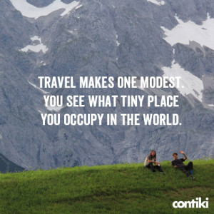 Travel makes one modest. You see what tiny place in the world you ...