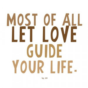 Most Of All Let Love Guide Your Life. ~ Bible Quote