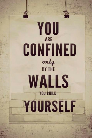 You are confined by the walls you build yourself.