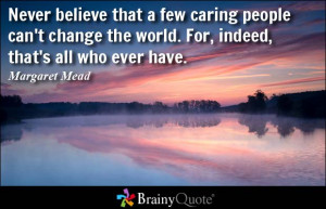 Never believe that a few caring people can't change the world. For ...