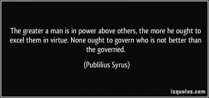 ... ought to govern who is not better than the governed. - Publilius Syrus