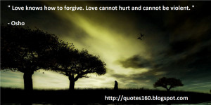 Love knows how to forgive. Love cannot hurt and cannot be violent.