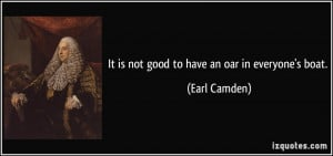 It is not good to have an oar in everyone's boat. - Earl Camden