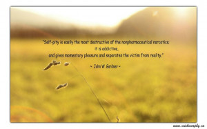 understand it's easy to pity yourself but it is an awful way to live ...