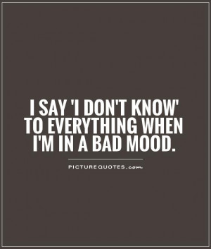 ... don't know' to everything when I'm in a bad mood Picture Quote #1
