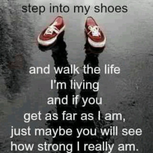 Walk in my shoes. I dare you to try.