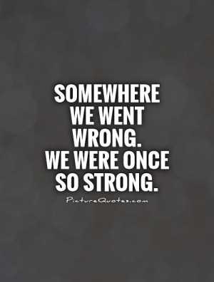 Somewhere we went wrong. We were once so strong Picture Quote #1