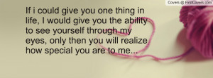 ... you the ability to see yourself through my eyes, only then you will