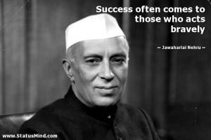 Success often comes to those who acts bravely - Jawaharlal Nehru ...