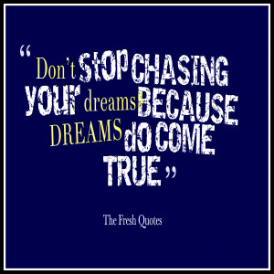 Don't stop chasing your dreams, because dreams do come true ...