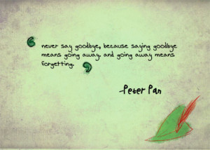 Never say goodbye because saying goodbye means going away, and going ...