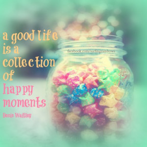 good life is a collection of happy moments.
