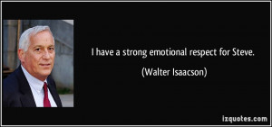have a strong emotional respect for Steve. - Walter Isaacson