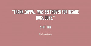 Frank Zappa... was Beethoven for insane rock guys.""