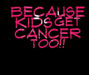 Quotes Picture: because kids get cancer too!!