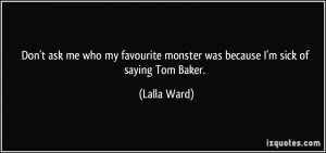 ... monster was because I'm sick of saying Tom Baker. - Lalla Ward