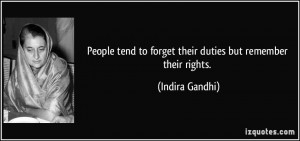 People tend to forget their duties but remember their rights. - Indira ...