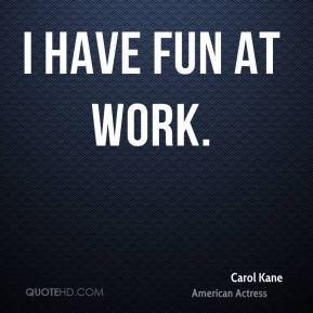 Carol Kane - I have fun at work.