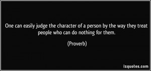 easily judge the character of a person by the way they treat people ...