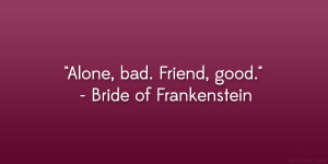 "Alone, bad. Friend, good."" – Bride of Frankenstein"
